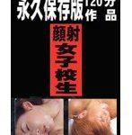 永久保存版120分作品 顔射女子校生3