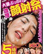 大量ぶっかけ濃厚顔射祭 60人5時間