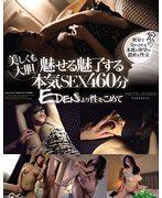 美しくも大胆 魅せる魅了する 本気SEX460分 EDENより性をこめて